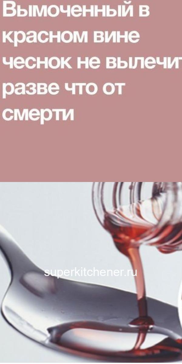 Вымоченный в красном вине чеснок не вылечит разве что от смерти